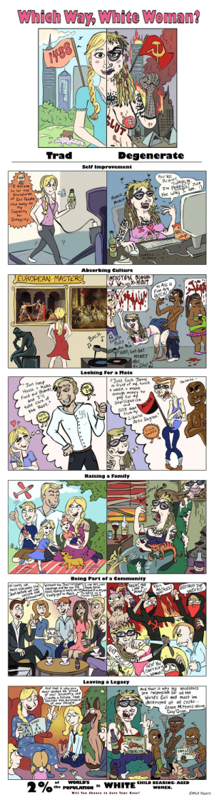 """Unironic comic. Look up Emily Youcis: Which Way, White Woman?  488  SLUT  Trad  Degenerate  Self Improvement  rI Refuse  to let the  You'RE  RIGHT  TUMBLR  I'm PERFECT JUst  Standards  of Evil People  chip away at  my  Capacity  for  VEG  MUNCH  MUNCH  the way I am. :)  Integrity.  BO  SCROLL  SCROLL  EUROPEAN MASTERS  Absorbing Culture  MENSTRAL BLO9  MIBIT  Yo Ass is  Fine Art  BITCH!  BACH  Fuck a  Fussy  das Muh  HOES, Get dAT  MONEY  das  Fo Sho  Looking For a Mate  Just keep  House Make  Food and Babies  and I'  take care of  the Rest.""""  Just fuck Jamal  in front of me twice  a week make  enough money to  pay for my  Sterilization  and  40  Hehe he  100%  Aryan  50K debt  ANTIFA  from my  Liberal  Arts Degree.  CucK  BADGE  B8  Raising a Family  Birth Control  Xanax  WINE  WINE  of course, we  must eliminate the  Jews before we can  secure the  Being Part of a Community  Without the Jews' constant I say let's just  Sabatoge and the low IQ  PINOT  ethnostate races holding us back,we canbnd build an Aryan  leave Earth  finally gef to Mars.  TREAT ME  LIKE A  MAN  Paradise on a  Oyson Sphere  KILL  ALL  DESTROY THE  WEST!!  WHITES!  HEY! YoU  Can't hita  Woman.  Leaving a Legacy  And that is why you  MUst always be proud  of your ancestry, and  Create a Future that  Secures the existance  of your People.  And that is why my ancestors  are responsible for all the  World's Evil and must be  destroyed at all costs...  Leave Mittens alone,  Day 'Quan.  FAMIL TREE  MY FIRST  PINO  ABORTION  FAMILL  TREEL  2%  of  WORLD'S  the POPULATION  WHITE  is  CHILD BEARING- AGED  Will You Choose to Save Your Race?  WOMEN.  EMILY YOUCIS  eerr Unironic comic. Look up Emily Youcis"""