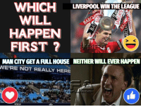 Memes, Liverpool F.C., and Full House: WHICH  WILL  HAPPEN  FIRST ?  LIVERPOOL WIN THE LEAGUE  S <  MAN CITY GET A FULL HOUSE NEITHER WILL EVER HAPPEN  WE'RE NOT REALLY HERE WHICH WILL HAPPEN FIRST ?