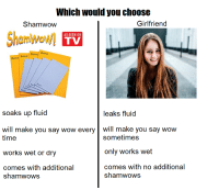 Wow, Time, and Girlfriend: Which would you choose  Shamwow  Girlfriend  Shamwow/l  AS SEEN ON  TV  soaks up fluid  leaks fluid  will make you say wow every will make you say wow  time  works wet or dry  comes with additional  sometimes  only works wet  comes with no additional  shamwows  shamwows