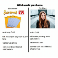 Memes, Wow, and Time: Which would you choose  Shamwow  Girlfriend  ShamWowl  AS SEEN ON  TV  soaks up fluid  leaks fluid  will make you say wow every will make you say wow  time  works wet or dry  comes with additional  sometimes  only works wet  comes with no additional  shamwows  shamwows Easy choice @sonny5ideup