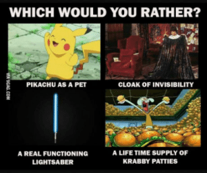9gag, Life, and Lightsaber: WHICH WOULD YOU RATHER?  CLOAK OF INVISIBILITY  PIKACHU AS A PET  A LIFE TIME SUPPLY OF  A REAL FUNCTIONING  KRABBY PATTIES  LIGHTSABER  VIA 9GAG.COM What is your choice?