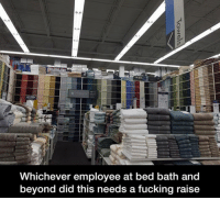Fucking, Memes, and Bed Bath and Beyond: Whichever employee at bed bath and  beyond did this needs a fucking raise
