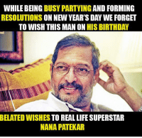 Memes, 🤖, and Nana: WHILE BEING  BUSY PARTYING  AND FORMING  RESOLUTIONS  ON NEW YEAR'S DAY WE FORGET  TO WISH THIS MAN ON HIS BIRTHDAY  BELATED WISHES TO REAL LIFE SUPERSTAR  NANA PATEKAR