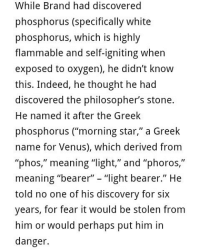 "Memes, Ignition, and Indeed: While Brand had discovered  phosphorus (specifically white  phosphorus, which is highly  flammable and self-igniting when  exposed to oxygen), he didn't know  this. Indeed, he thought he had  discovered the philosopher's stone.  He named it after the Greek  phosphorus (""morning star,"" a Greek  name for Venus), which derived from  phos  meaning ""light,"" and ""phoros  II  meaning ""bearer  ""light bearer  II  He  told no one of his discovery for six  years, for fear it would be stolen from  him or would perhaps put him in  danger. 👆LovesAGAPE"