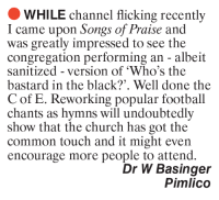 """Church, Football, and Memes: WHILE channel flicking recently  I came upon Songs of Praise and  was greatly impressed to see the  congregation performing an albeit  sanitized version of """"Who's the  bastard in the black?'. Well done the  C of E. Reworking popular football  chants as hymns will undoubtedly  show that the church has got the  common touch and it might even  encourage more people to attend.  Dr W Basinger  Pimlico"""