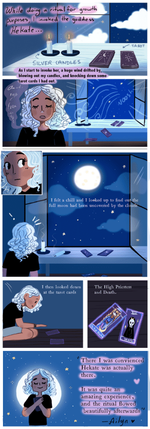"thewitchystuff:  Hekate: Patreon Comic Stories IThis was the first of the Patreon storiesAll our Patrons have access to them but if you want us to illustrate your witchy story , remember its an exclusive benefit from the $20 USD patrons. Patreon:https://www.patreon.com/witchystuff: While daing ae for youth  urposeEnvoked the godde ss  Dorposes  e Kate...  TAROT  StLVER CANDLES  As I start to invoke her, a huge wind drifted by,  blowing out my candles, and knocking down some  tarot cards I had out.  op   I felt a chill and I looked up to find out the  full moon had been uncovered by the clouds  ttS   I then looked downThe High Priestess  at the tarot cards  and Death.  SII  There I was convienced  Hekate was actually  there.  It was quite an  amazing experience,  and the ritual flowed  beautifully afterwards""  Ainv thewitchystuff:  Hekate: Patreon Comic Stories IThis was the first of the Patreon storiesAll our Patrons have access to them but if you want us to illustrate your witchy story , remember its an exclusive benefit from the $20 USD patrons. Patreon:https://www.patreon.com/witchystuff"