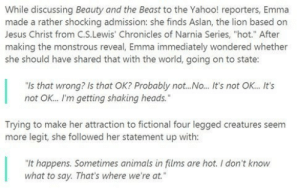 """Animals, Emma Watson, and Fucking: While discussing Beauty and the Beast to the Yahoo! reporters, Emma  made a rather shocking admission: she finds Aslan, the lion based on  Jesus Christ from C.S.Lewis' Chronicles of Narnia Series, """"hot."""" After  making the monstrous reveal, Emma immediately wondered whether  she should have shared that with the world, going on to state:  """"Is that wrong? Is that OK? Probably not... No... It's not OK... It's  not OK... I'm getting shaking heads.""""  Trying to make her attraction to fictional four legged creatures seem  more legit, she followed her statement up with:  """"It happens. Sometimes animals in films are hot. I don't know  what to say. That's where we're at. daddydrack: emma watson's a fucking furry"""