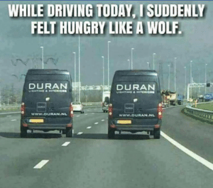 Driving, Hungry, and Today: WHILE DRIVING TODAY, I SUDDENLY  FELT HUNGRY LIKE A WOLF  DURAN  DURAN ahahaha
