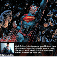Man Of Steel ________________________________________________________ WallyWest GreenLantern WonderWoman JusticeLeague DC Superman Batman Supergirl DCEU Joker Flash Cyborg DarthVader Aquaman Robin MartianManhunter Deadpool Like Spiderman Rebirth DCRebirth Like4Like Facts Comics BvS StarWars Marvel CW Disney DCComics: While fighting Lobo, Superman was able to survive a  disintegration beam that created a massive crater.  The Man of Steel then hit lobo into outer space  through a moon sized space ship.  COMIC SOURCE Man Of Steel ________________________________________________________ WallyWest GreenLantern WonderWoman JusticeLeague DC Superman Batman Supergirl DCEU Joker Flash Cyborg DarthVader Aquaman Robin MartianManhunter Deadpool Like Spiderman Rebirth DCRebirth Like4Like Facts Comics BvS StarWars Marvel CW Disney DCComics