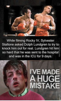 Mistakes were made..: While filming Rocky IV, Sylvester  Stallone asked Dolph Lundgren to try to  knock him out for real. Lundgren hit him  so hard that he was sent to the hospital  and was in the ICU for 9 days  I'VE MADE  A HUGE  MISTAKE Mistakes were made..