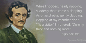 "edgar: While I nodded, nearly napping,  suddenly there came a clapping  As of asscheeks, gently clapping  clapping at my chamber door.  ""Tis a visitor"" I muttered, ""Dummy  thicc and nothing more.""  Edgar Allan Poe  CLASSICALART MEMES"