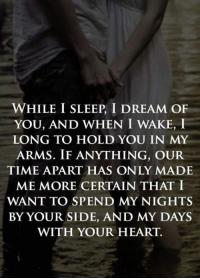 Tag Someone <3: WHILE I SLEEP, I DREAM OF  YOU, AND WHEN I WAKE, I  LONG TO HOLD YOU IN MY  ARMS. IF ANYTHING, OUR  TIME APART HAS ONLY MADE  ME MORE CERTAIN THAT I  WANT TO SPEND MY NIGHTS  BY YOUR SIDE, AND MY DAYS  WITH YOUR HEART. Tag Someone <3