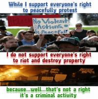 peaceful protest: While I support everyone's right  to peacefully protest  do not support everyone's right  to riot and destroy property  because...well...that's not a right  it's a criminal activity
