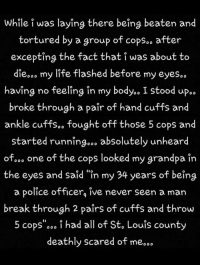 """Life, Police, and Grandpa: While i was laying there being beaten and  tortured by a group of copsoo after  excepting the fact that i was about to  diesoo my life flashed before my eyes..  having no feeling in my body.. I stood up.«  broke through a paîr of hand cuffs and  ankle cuffs.o fought off those 5 cops and  started running... absolutely unheard  ofooo one of the cops looked my grandpa in  the eyes and said """"in my 34 years of being  a police officerg ive never seen a man  break through 2 paîrs of cuffs and throw  5 cops'°°° i had all of St. Louis county  deathly scared of me.."""