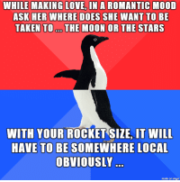 Crying, Love, and Mood: WHILE MAKING LOVE, IN A ROMANTIC MOOD  ASK HER WHERE DOES SHE WANT TO BE  TAKEN TO. THE MOON OR THE STARS  WITH YOUR ROCKET SIZE, IT WILL  HAVE TO BE SOMEWHERE LOCAL  OBVIOUSLY  made on imgur