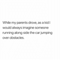 Memes, Parents, and Running: While my parents drove, as a kidl  would always imagine someone  running along side the car jumping  over obstacles. Woah