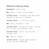 I don't like the new tumblr update: While On a Delivery Today  Doorbell Ring ring  Me: Hello I have your order!  Little Girl answers the door and  stares at me for a moment  Little Girl You're a girl  Me: Yes, actually I am  Little Girl hands on hips  giving  me a firm, calculated look  Little Girl: Girls can deliver  pizzas too  Me: That's right!  Little Girl nods approvingly  Girls can do ANYTHING I don't like the new tumblr update
