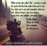 "Bad, Life, and Love: While on this ride called ""life"", you have to take  the good with the bad, smile when you're sad,  love what you've got and remember what you  had. Always forgive, but never forget  Learm from your misakesbu eer regret.  People change.  Things go wrong  Just remember,  the ride goes on.  HARLEY-DAVIDSON OF LONG BRANCH True, true, and true... and always twist the throttle...😆😉😆"
