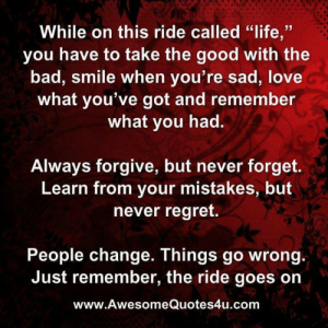 "Bad, Life, and Love: While on this ride called ""life,""  you have to take the good with the  bad, smile when you're sad, love  what you've got and remember  what you had.  Always forgive, but never forget.  Learn from your mistakes, but  never regret.  People change. Things go wrong.  Just remember, the ride goes on  www.AwesomeQuotes4u.com That Sure Is An AwesomeQuote4U!"