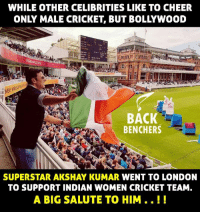 Memes, Cricket, and London: WHILE OTHER CELIBRITIES LIKE TO CHEER  ONLY MALE CRICKET, BUT BOLLYWOOD  BACK  BENCHERS  SUPERSTAR AKSHAY KUMAR WENT TO LONDON  TO SUPPORT INDIAN WOMEN CRICKET TEAM.  A BIG SALUTE TO HIM.