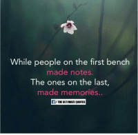 The First: While people on the first bench  made notes.  The ones on the last,  made memories  THE ULTIMATE QUOTES