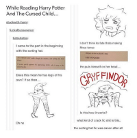 jfc -j: While Reading Harry Potter  And The Cursed Child..  I don't think its fate thats making  Rose tense  I came to the part in the beginning  with the sorting hat.  He put his hat on ROsE'  GRYFFINDOR!  Hosnes  He puts himself on her head...  Does this mean he has legs of his  own? If so then..  Is this how it works?  what kind of crack fic shit is this.  Oh no  the  sorting hat fic was canon after all jfc -j