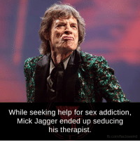 Facts, Memes, and Sex: While seeking help for sex addiction,  Mick Jagger ended up seducing  his therapist.  fb.com/facts Weird