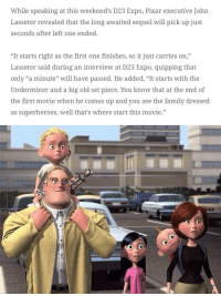 """Incredibles 2 picks up right where the first movie left off! I'm happy. https://t.co/MAstGakI44: While speaking at this weekend's D23 Expo, Pixar executive John  Lasseter revealed that the long awaited sequel will pick up just  seconds after left one ended.  """"It starts right as the first one finishes, so it just carries on,""""  Lasseter said during an interview at D23 Expo, quipping that  only """"a minute"""" will have passed. He added, """"It starts with the  Underminer and a big old set piece. You know that at the end of  the first movie when he comes up and you see the family dressed  as superheroes, well that's where start this movie.""""  03 Incredibles 2 picks up right where the first movie left off! I'm happy. https://t.co/MAstGakI44"""