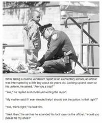 "Memes, The Office, and Elementary: While taking a routine vandalism report at an elementary school, an officer  was interrupted by a little boy about six years old. Looking up and down at  his uniform, he asked, ""Are you a cop?""  ""Yes,"" he replied and continued writing the report.  ""My mother said if I ever needed help I should ask the police. Is that right?""  ""Yes, that's right,"" he told him.  ""Well, then,"" he said as he extended his foot towards the officer, ""would you  please tie my shoe?"" 👮🏽 Providing a helping hand!!!😀"