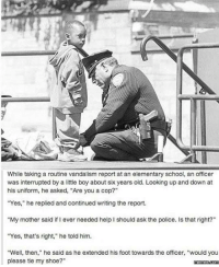 "Dank, 🤖, and Ask: While taking a routine vandalism report at an elementary school, an officer  was interrupted by a little boy about six years old. Looking up and down at  his uniform, he asked, ""Are you a cop?""  ""Yes,"" he replied and continued writing the report.  ""My mother said if ever needed help I should ask the police. Is that right?""  ""Yes, that's right,"" he told him.  ""Well, then,"" he said as he extended his foot towards the officer, ""would you  please tie my shoe?  memes.com Are you a cop?"