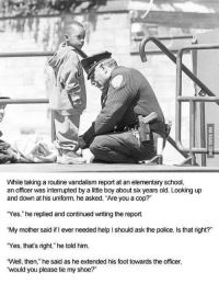 "Police, School, and Elementary: While taking a routine vandalism report at an elementary school,  an officer was interrupted by a little boy about six years old. Looking up  and down at his uniform, he asked, ""Are you a cop?  ""Yes,"" he replied and continued writing the report.  ""My mother said if ever needed help I should ask the police. Is that right?""  ""Yes, that's right,"" he told him.  Well, then,"" he said as he extended his foot towards the officer,  would you please tie my shoe?"" <p>Sweet little boy via /r/wholesomememes <a href=""http://ift.tt/2wgk5L7"">http://ift.tt/2wgk5L7</a></p>"