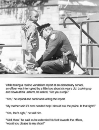 "Police, School, and Elementary: While taking a routine vandalism report at an elementary school,  an officer was interrupted by a little boy about six years old. Looking up  and down at his uniform, he asked, ""Are you a cop?""  ""Yes,"" he replied and continued writing the report.  ""My mother said if I ever needed help I should ask the police. Is that right?""  ""Yes, that's right,"" he told him.  ""Well, then,"" he said as he extended his foot towards the officer,  would you please tie my shoe?"" <p>Child Asks For Help</p>"