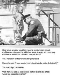 "Police, School, and Elementary: While taking a routine vandalism report at an elementary school,  an officer was interrupted by a little boy about six years old. Looking up  and down at his uniform, he asked, ""Are you a cop?""  ""Yes,"" he replied and continued writing the report.  ""My mother said if I ever needed help I should ask the police. Is that right?""  ""Yes, that's right,"" he told him.  Well, then,"" he said as he extended his foot towards the officer,  would you please tie my shoe?"" <p>To Protect and to Serve via /r/wholesomememes <a href=""http://ift.tt/2m0UIXS"">http://ift.tt/2m0UIXS</a></p>"
