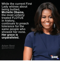 Memes, Michelle Obama, and Obama: While the current First  Lady whines about  being bullied,  Michelle Obama,  the most unfairly  treated FLOTUS  in history,  continues to preach  tolerance for the  same people who  showed her none.  Her grace is  unparalleled.  Adam Best  @adamcbest  SHE