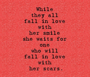 fall in love: While  they all  fall in love  with  her smile  she waits for  one  who will  fall in love  with  her scars.