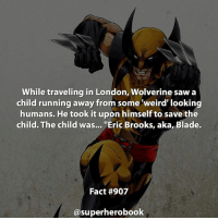 """Did you know that? - marvel superhero facts marvelfacts supervillain rocketracoon spiderman marveluniverse anime marvelstudios xmen jeremyrenner avengers comics mcu marvelart marvelcomics teamcap civilwar teamironman ironman avengers guardiansofthegalaxy chrispratt captainamerica blackpanther stanlee logan wolverine xmen ===================================: While traveling in London, Wolverine saw a  child running away from some weird' looking  humans. He took it upon himself to save the  child. The child was...  """"Eric Brooks, aka, Blade.  Fact #907  asuperherobook Did you know that? - marvel superhero facts marvelfacts supervillain rocketracoon spiderman marveluniverse anime marvelstudios xmen jeremyrenner avengers comics mcu marvelart marvelcomics teamcap civilwar teamironman ironman avengers guardiansofthegalaxy chrispratt captainamerica blackpanther stanlee logan wolverine xmen ==================================="""