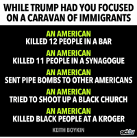 Church, Memes, and American: WHILE TRUMP HAD YOU FOCUSED  ON A CARAVAN OF IMMIGRANTS  AN AMERICAN  KILLED 12 PEOPLE IN A BAR  AN AMERICAN  KILLED 11 PEOPLE IN A SYNAGOGUE  AN AMERICAN  SENT PIPE BOMBS TO OTHER AMERICANS  AN AMERICAN  TRIED TO SHOOT UP A BLACK CHURCH  AN AMERICAN  KILLED BLACK PEOPLE AT A KROGER  KEITH BOYKIN  tv It's almost as if he is trying to manipulate us.