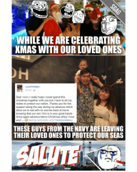 THANK YOU FOR YOUR SACRIFICE!!! appreciate: WHILE WE ARE CELEBRATING  XMAS WITH OUR LOVED ONES  21 hrs  Dear l really hope i could spend this  Christmas together with you but i have to do my  duties to protect our nation. Thanks you for the  support along the way during my absence which  allow me to sail with no worries back at home  knowing that our son  is in your good hands  Once again advance Merry Christmas wifey! I love  you! feeling optimistic with  THESE GUYS FROM THE NAVY ARELEAVING  THEIR LOVED ONES TO PROTECT OUR SEAS THANK YOU FOR YOUR SACRIFICE!!! appreciate