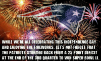 Independence Day, Memes, and Patriotic: WHILE WE'RE ALL CELEBRATING THIS INDEPENDENCE DAY .  AND ENIOYING THE FIREWORKS. LETS HOT FORGET TRAT  THE PATRIOTS STORMED BACK FROM A 25 POINT DEFICIT  AT THE ENO OF THE 3BD QUARTER TO WIN SUPER BOWi t  AT THE END OF THE 3RO QUARTER tO wIN SUPER Bowi u. This is very important https://t.co/dNoLGyD25z