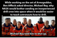 While working on the set of Armageddon,  Ben Affleck asked director, Michael Bay, why  NASA would bother sending an inexperienced  drill crew into space when it would be easier  to teach astronauts how to drill.  Michael Bay told him to shut up