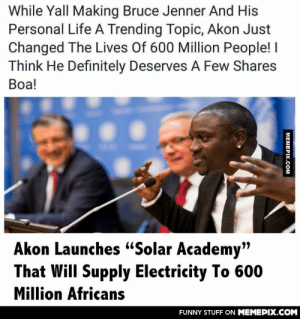 """Exactly!omg-humor.tumblr.com: While Yall Making Bruce Jenner And His  Personal Life A Trending Topic, Akon Just  Changed The Lives Of 600 Million People! I  Think He Definitely Deserves A Few Shares  Boa!  Akon Launches """"Solar Academy""""  That Will Supply Electricity To 600  Million Africans  FUNNY STUFF ON MEMEPIX.COM  MEMEPIX.COM Exactly!omg-humor.tumblr.com"""