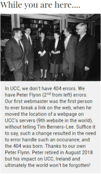 Came across this 404 error message on a university website in Cork city, Ireland: While you are here....  JI  In UCC, we don't have 404 errors. We  have Peter Flynn (2nd from left) errors.  Our first webmaster was the first person  to ever break a link on the web, when he  moved the location of a webpage on  UCC's servers (9th website in the world),  without telling Tim Berners-Lee. Suffice it  to say, such a change resulted in the need  to error handle such an occurance, and  the 404 was born. Thanks to our own  Peter Flynn. Peter retired in August 2018  but his impact on UCC, Ireland and  ultimately the world won't be forgotten! Came across this 404 error message on a university website in Cork city, Ireland