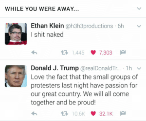 Love, Shit, and Naked: WHILE YOU WERE AWAY.  Ethan Klein @h3h3productions 6h  I shit naked  わ  1,445 7,303  Donald J. Trump @realDonaldT... .Th v  Love the fact that the small groups of  protesters last night have passion for  our great country. We will all come  together and be proud!  10.6K32.1K Two great minds ✌