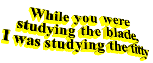 The Blade: While you were  studying the blade,  was studying the tiy