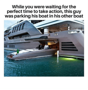 Boat: While you were waiting for the  perfect time to take action, this guy  was parking his boat in his other boat
