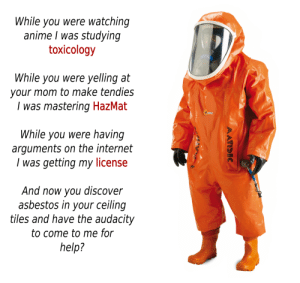 This post was made by Asbestos removal gang: While you were watching  anime I was studying  toxicology  While you were yelling at  your mom to make tendies  I was mastering HazMat  4XTES  While you were having  arguments on the internet  was getting my license  And now you  asbestos in your ceiling  tiles and have the audacity  discover  to come to me for  help?  MATISEC This post was made by Asbestos removal gang