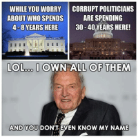 I Dont Even Know: WHILE YOU WORRY CORRUPT POLITICIANS  ARE SPENDING  ABOUT WHO SPENDS  4-8 YEARS HERE  30-40 YEARS HERE!  LOLooo. I OWN ALL OF THEM  AND YOU DON'T EVEN KNOW MY NAME