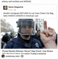 whiney self entitled and WRONG  News Magazine  4 hrs .  Muslim Immigrant REFUSES to Let Cops Check His Bag,  Gets HARSH LESSON in American Law  Pissed Muslim Refuses 'Racist' Bag Check, Cop Shows  Him We Don't Mess Around In Trump's America  rosielovesketo  - This post was reposted using @the.instasave.app theinstasaveapp ・・・
