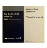 folllow @cardsagainsthumanit.y for funny cards against humanity plays!: Whining like a  little bitch.  And the Academy  Award for  goes to  The entire Internet.  2  Cards Agait folllow @cardsagainsthumanit.y for funny cards against humanity plays!