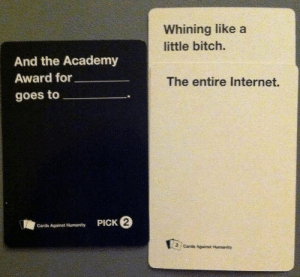 CAH has spoketh the truth!: Whining like a  little bitch.  And the Academy  Award for  The entire Internet.  goes to  PICK 2  Cards Against Humanity  Cards Againat Humanity CAH has spoketh the truth!